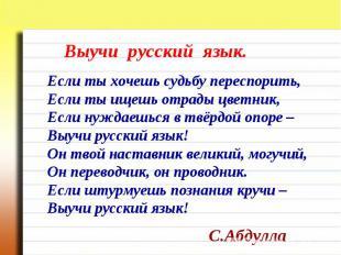 Выучи русский язык. Если ты хочешь судьбу переспорить,Если ты ищешь отрады цветн