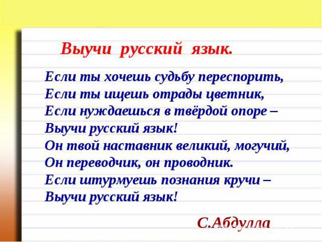Выучи русский язык. Если ты хочешь судьбу переспорить,Если ты ищешь отрады цветник,Если нуждаешься в твёрдой опоре – Выучи русский язык!Он твой наставник великий, могучий,Он переводчик, он проводник.Если штурмуешь познания кручи – Выучи русский язык…