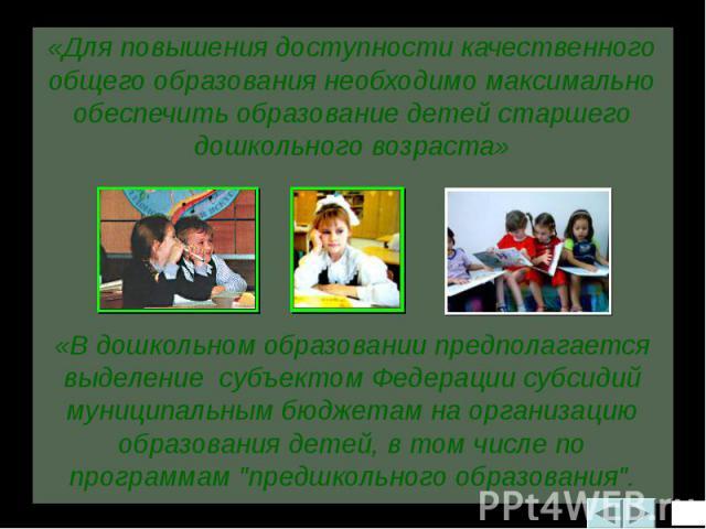 «Для повышения доступности качественного общего образования необходимо максимально обеспечить образование детей старшего дошкольного возраста»«В дошкольном образовании предполагается выделение субъектом Федерации субсидий муниципальным бюджетам на о…