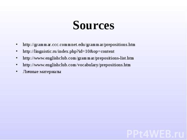 Sources http://grammar.ccc.commnet.edu/grammar/prepositions.htmhttp://linguistic.ru/index.php?id=10&op=contenthttp://www.englishclub.com/grammar/prepositions-list.htmhttp://www.englishclub.com/vocabulary/prepositions.htmЛичные материалы