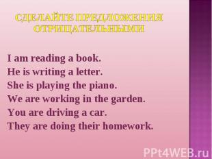 Сделайте предложения отрицательными I am reading a book.He is writing a letter.S