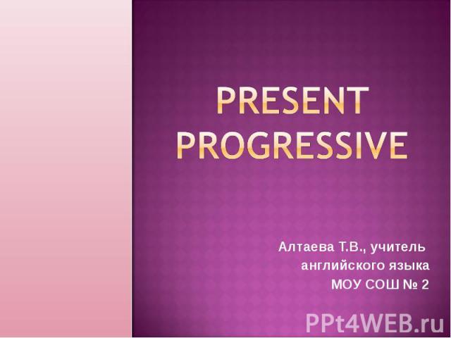 Present Progressive Алтаева Т.В., учитель английского языкаМОУ СОШ № 2