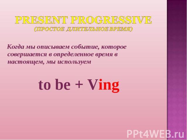 Present Progressive(Простое Длительное время) Когда мы описываем событие, которое совершается в определенное время в настоящем, мы используемto be + Ving