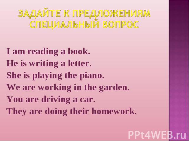 Задайте к предложениям специальный вопрос I am reading a book.He is writing a letter.She is playing the piano.We are working in the garden.You are driving a car.They are doing their homework.
