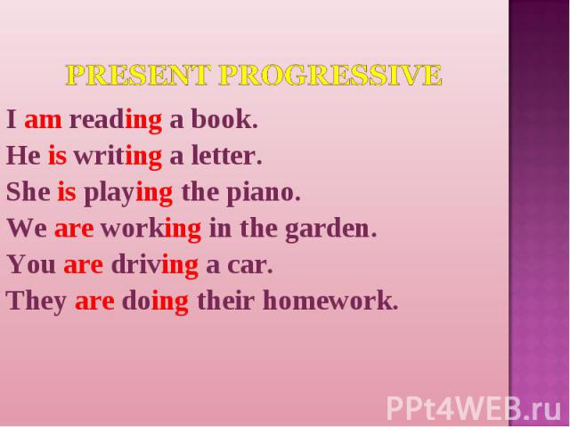 Present Progressive I am reading a book.He is writing a letter.She is playing the piano.We are working in the garden.You are driving a car.They are doing their homework.