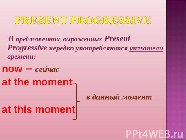 Present Progressive В предложениях, выраженных Present Progressive нередко употребляются указатели времени:now – сейчасat the moment в данный моментat this moment