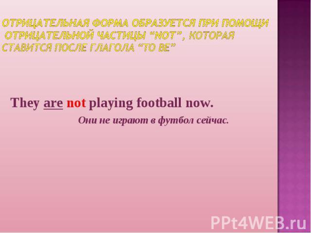 """Отрицательная форма образуется при помощи отрицательной частицы """"not"""", которая ставится после глагола """"to be"""" They are not playing football now. Они не играют в футбол сейчас."""
