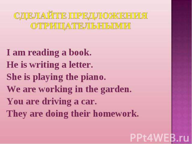 Сделайте предложения отрицательными I am reading a book.He is writing a letter.She is playing the piano.We are working in the garden.You are driving a car.They are doing their homework.