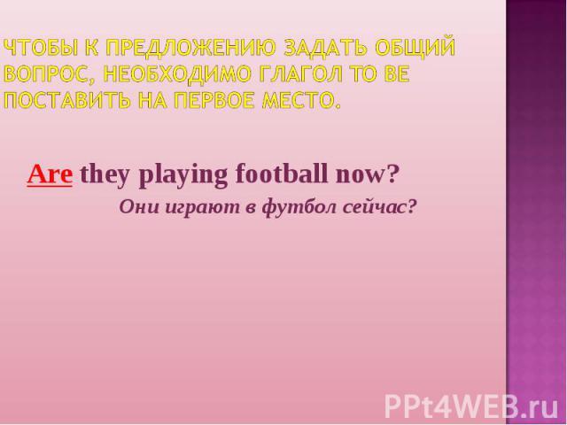 Чтобы к предложению задать общий вопрос, необходимо глагол to be поставить на первое место. Are they playing football now? Они играют в футбол сейчас?