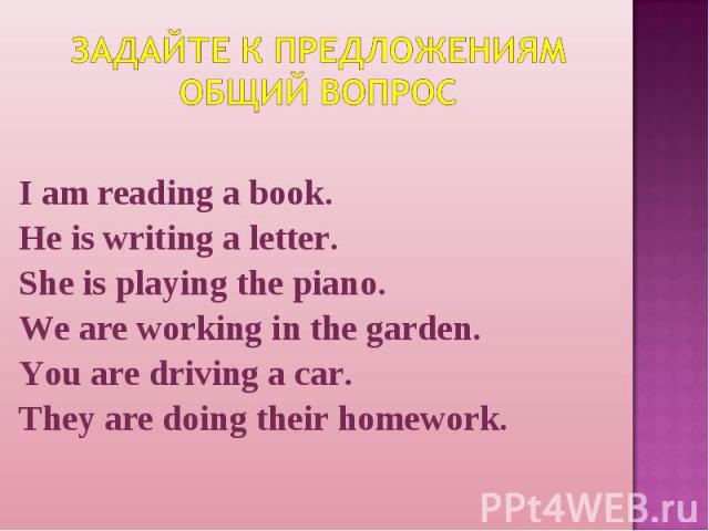 Задайте к предложениям общий вопрос I am reading a book.He is writing a letter.She is playing the piano.We are working in the garden.You are driving a car.They are doing their homework.