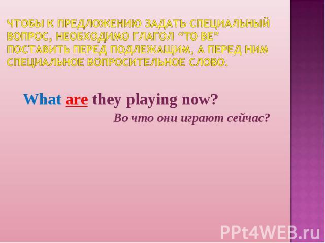 """Чтобы к предложению задать специальный вопрос, необходимо глагол """"to be"""" поставить перед подлежащим, а перед ним специальное вопросительное слово. What are they playing now?Во что они играют сейчас?"""