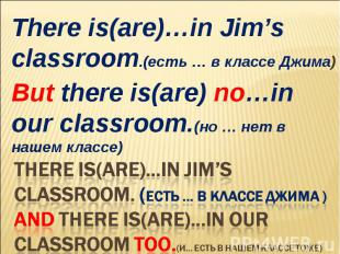 There is(are)…in Jim's classroom.(есть … в классе Джима)But there is(are) no…in