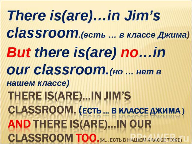 There is(are)…in Jim's classroom.(есть … в классе Джима)But there is(are) no…in our classroom.(но … нет в нашем классе)There is(are)…in Jim's classroom. (есть … в классе Джима )And There is(are)…in our classroom too.(и… есть в нашем классе тоже)