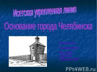 Исетская укрепленная линия Основание города ЧелябинскаВыполнила:Рычкова М.Ю.МОУ