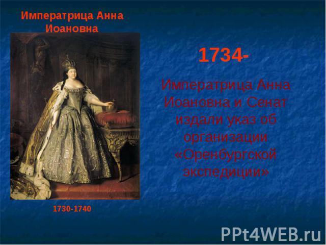 Императрица Анна Иоановна1730-17401734- Императрица Анна Иоановна и Сенат издали указ об организации «Оренбургской экспедиции»
