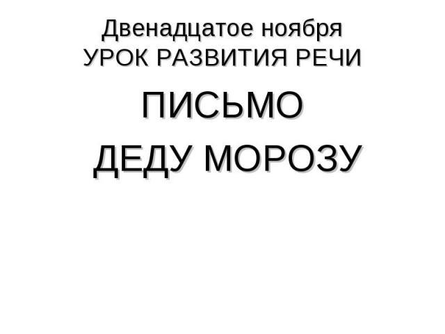 Двенадцатое ноябряУРОК РАЗВИТИЯ РЕЧИ ПИСЬМО ДЕДУ МОРОЗУ