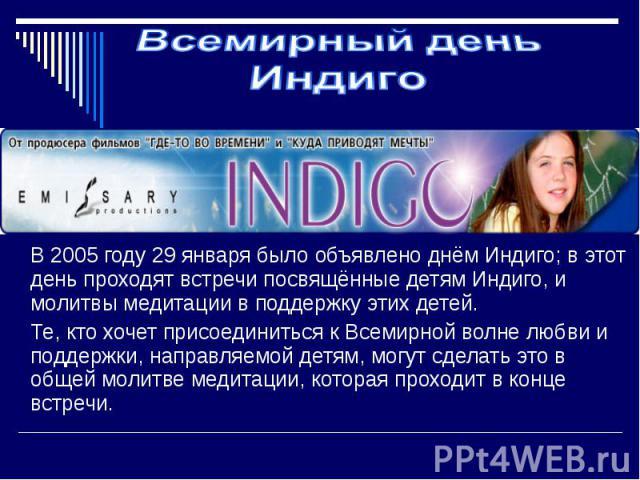 Всемирный день Индиго В 2005 году 29 января было объявлено днём Индиго; в этот день проходят встречи посвящённые детям Индиго, и молитвы медитации в поддержку этих детей. Те, кто хочет присоединиться к Всемирной волне любви и поддержки, направляемой…