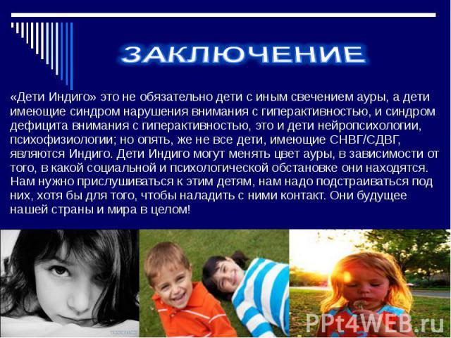 ЗАКЛЮЧЕНИЕ«Дети Индиго» это не обязательно дети с иным свечением ауры, а дети имеющие синдром нарушения внимания с гиперактивностью, и синдром дефицита внимания с гиперактивностью, это и дети нейропсихологии, психофизиологии; но опять, же не все дет…