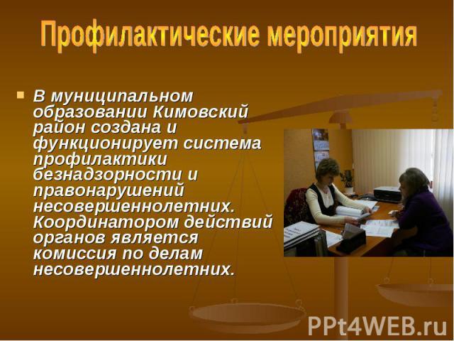 Профилактические мероприятия В муниципальном образовании Кимовский район создана и функционирует система профилактики безнадзорности и правонарушений несовершеннолетних. Координатором действий органов является комиссия по делам несовершеннолетних.
