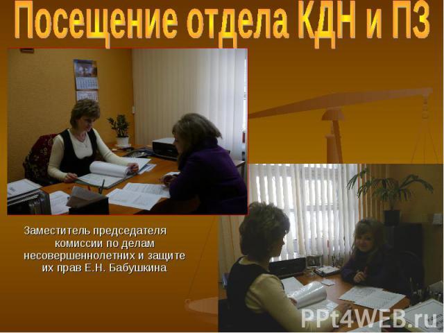 Посещение отдела КДН и ПЗ Заместитель председателя комиссии по делам несовершеннолетних и защите их прав Е.Н. Бабушкина