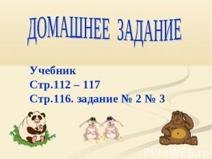 ДОМАШНЕЕ ЗАДАНИЕ УчебникСтр.112 – 117Стр.116. задание № 2 № 3