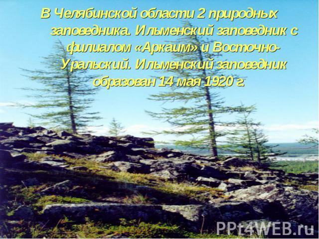 В Челябинской области 2 природных заповедника. Ильменский заповедник с филиалом «Аркаим» и Восточно-Уральский. Ильменский заповедник образован 14 мая 1920 г.