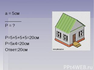 а = 5см_______Р = ?Р=5+5+5+5=20смР=5х4=20смОтвет:20см