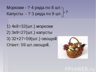 Моркови - ? 4 ряда по 8 шт.Капусты - ? 3 ряда по 9 шт. 1) 4х8=32(шт.) моркови2)
