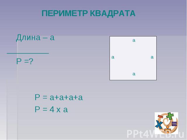 ПЕРИМЕТР КВАДРАТА Длина – а_________ Р =? Р = а+а+а+а Р = 4 х а