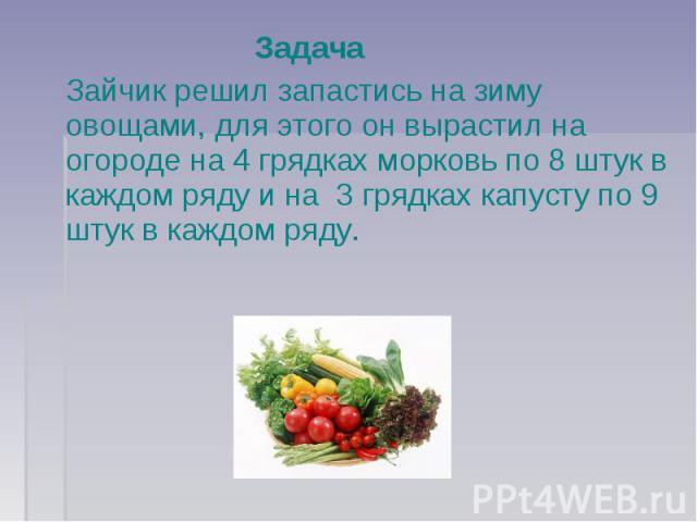 Задача Зайчик решил запастись на зиму овощами, для этого он вырастил на огороде на 4 грядках морковь по 8 штук в каждом ряду и на 3 грядках капусту по 9 штук в каждом ряду.