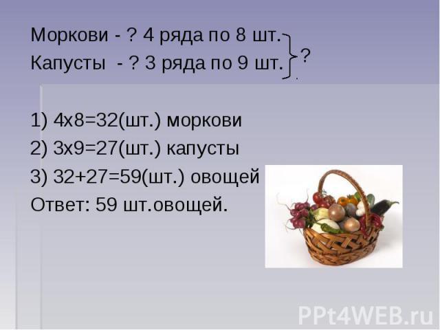 Моркови - ? 4 ряда по 8 шт.Капусты - ? 3 ряда по 9 шт. 1) 4х8=32(шт.) моркови2) 3х9=27(шт.) капусты3) 32+27=59(шт.) овощейОтвет: 59 шт.овощей.
