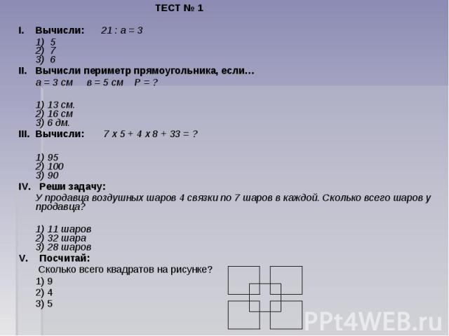 ТЕСТ № 1I. Вычисли:  21 : а = 3 1) 52) 73) 6II. Вычисли периметр прямоугольника, если… а = 3 см  в = 5 см  Р = ? 1) 13 см.2) 16 см 3) 6 дм.III. Вычисли: 7 х 5 + 4 х 8 + 33 = ? 1) 95 2) 100 3) 90IV. Реши задачу: У продавца воздушных…