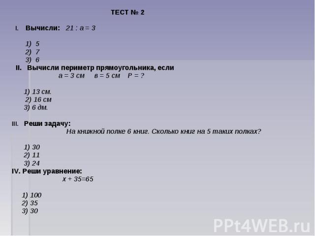 ТЕСТ № 2 I. Вычисли: 21 : а = 3 1) 5 2) 7 3) 6 II. Вычисли периметр прямоугольника, если а = 3 см  в = 5 см  Р = ? 1) 13 см. 2) 16 см 3) 6 дм.III. Реши задачу: На книжной полке 6 книг. Сколько книг на 5 таких полках? 1) 30 2) 11 3) 24IV. Реши у…