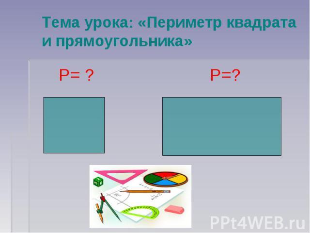 Тема урока: «Периметр квадрата и прямоугольника»