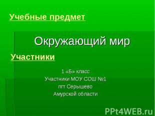 Учебные предмет Окружающий мирУчастники1 «Б» классУчастники МОУ СОШ №1пгт Серыше