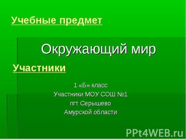 Учебные предмет Окружающий мирУчастники1 «Б» классУчастники МОУ СОШ №1пгт СерышевоАмурской области