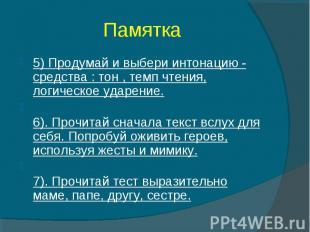 Памятка 5) Продумай и выбери интонацию - средства : тон , темп чтения, логическо