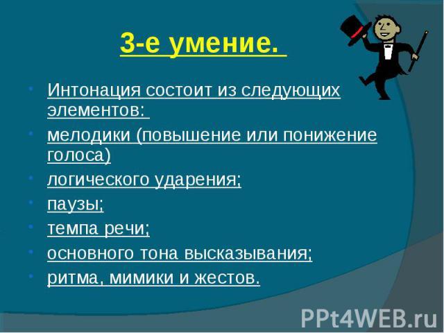 3-е умение. Интонация состоит из следующих элементов: мелодики (повышение или понижение голоса)логического ударения;паузы;темпа речи;основного тона высказывания;ритма, мимики и жестов.