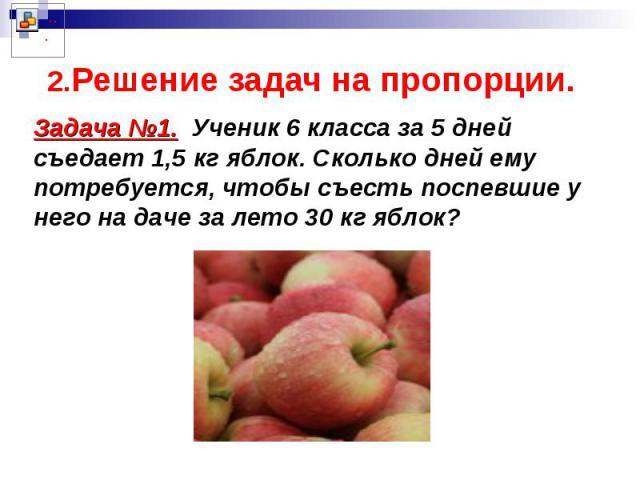 2.Решение задач на пропорции. Задача №1. Ученик 6 класса за 5 дней съедает 1,5 кг яблок. Сколько дней ему потребуется, чтобы съесть поспевшие у него на даче за лето 30 кг яблок?