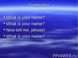 Рифмовка What is your name?What is your name?Now tell me, please! What is your n