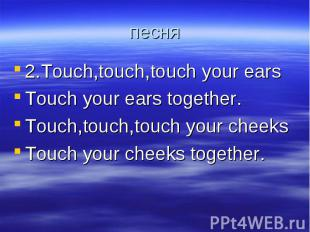 песня 2.Touch,touch,touch your earsTouch your ears together.Touch,touch,touch yo
