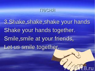 песня 3.Shake,shake,shake your handsShake your hands together.Smile,smile at you