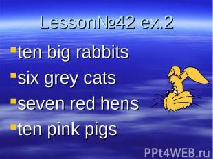 Lesson№42 ex.2 ten big rabbitssix grey catsseven red hensten pink pigs