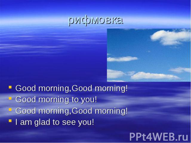 рифмовка Good morning,Good morning!Good morning to you!Good morning,Good morning!I am glad to see you!