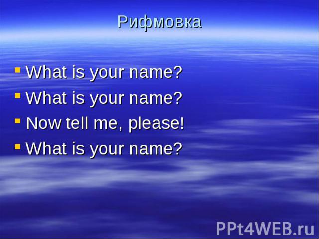 Рифмовка What is your name?What is your name?Now tell me, please! What is your name?