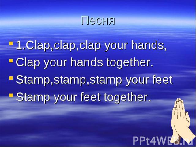 Песня 1.Clap,clap,clap your hands,Clap your hands together.Stamp,stamp,stamp your feetStamp your feet together.