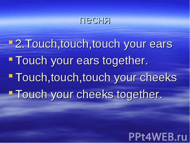 песня 2.Touch,touch,touch your earsTouch your ears together.Touch,touch,touch your cheeksTouch your cheeks together.