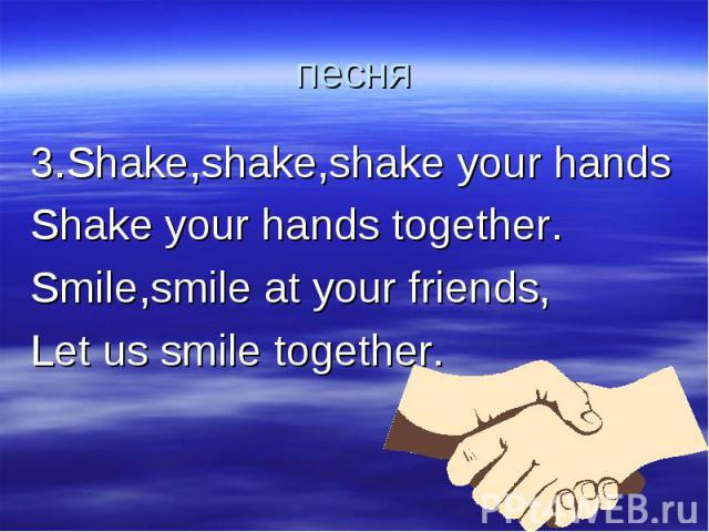 песня 3.Shake,shake,shake your handsShake your hands together.Smile,smile at your friends,Let us smile together.