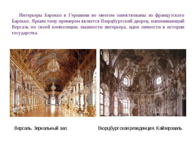 Интерьеры Барокко в Германии во многом заимствованы из французского Барокко. Ярким тому примером является Вюрцбургский дворец, напоминающий Версаль по своей композиции, пышности интерьера, идеи личности в истории государства. Версаль. Зеркальный зал…