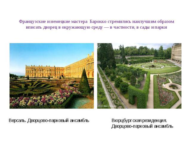 Французские и немецкие мастера Барокко стремились наилучшим образом вписать дворец в окружающую среду — в частности, в сады и парки Версаль. Дворцово-парковый ансамбльВюрцбургская резиденция.Дворцово-парковый ансамбль